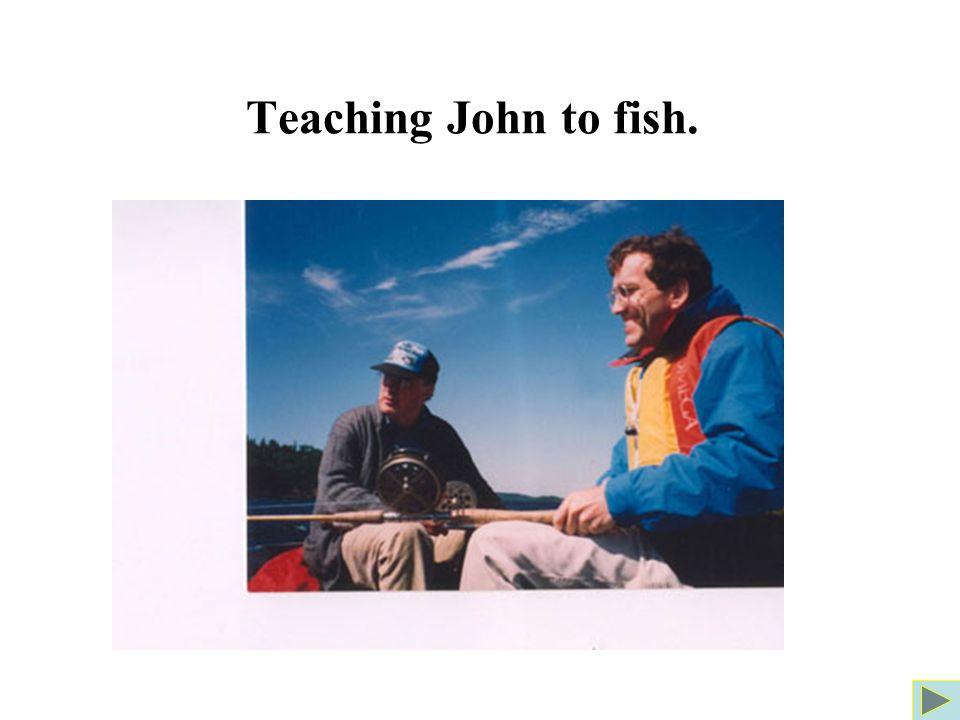 Teaching John to fish.
