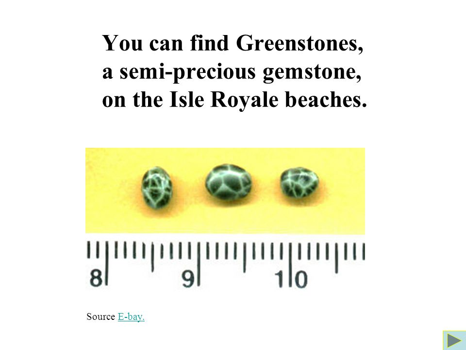 You can find Greenstones, a semi-precious gemstone, on the Isle Royale beaches. Source E-bay.E-bay.