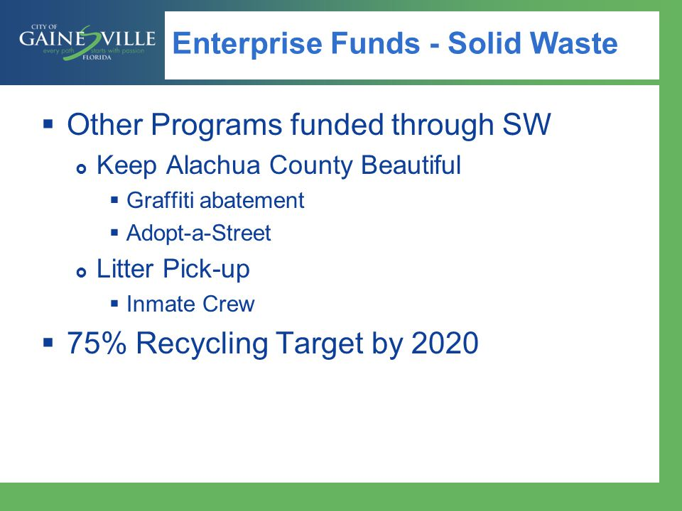 Enterprise Funds - SMU  Stormwater Management Utility  $7.1 million revenue – 2014 projected  $8.56/Equivalent Residential Unit  69,911 ERU's billed each month (average)  Programs  Mosquito Control  Streetsweeping  Stormwater Systems Maintenance  Closed – inlets/pipes  Open – ditches/ponds