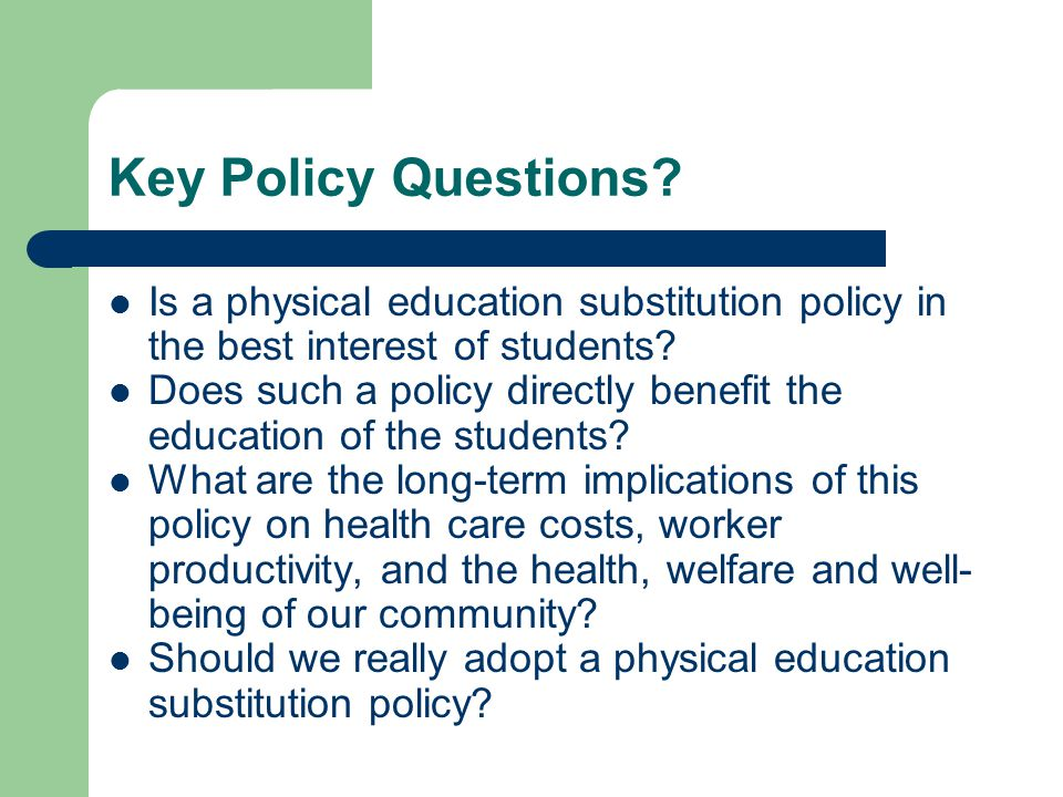 Key Policy Questions? Is a physical education substitution policy in the best interest of students? Does such a policy directly benefit the education