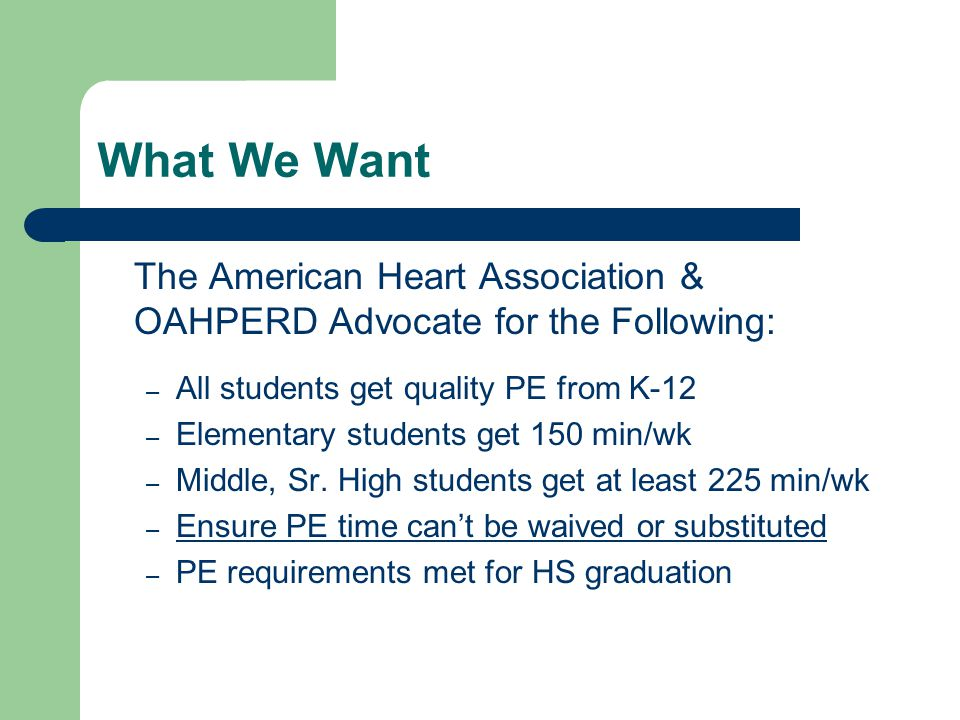 What We Want The American Heart Association & OAHPERD Advocate for the Following: – All students get quality PE from K-12 – Elementary students get 150 min/wk – Middle, Sr.