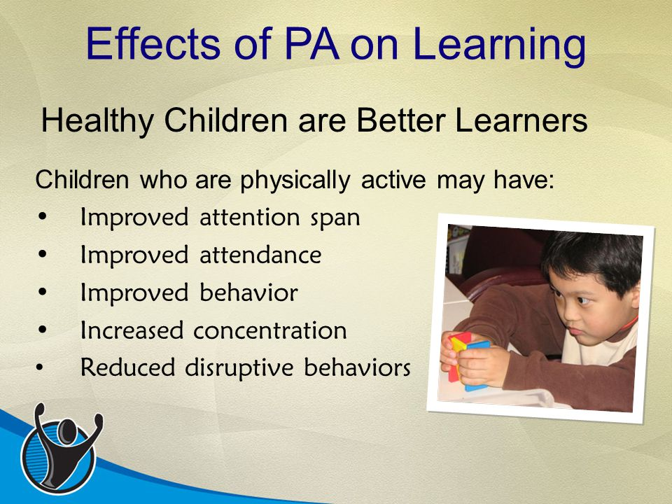 Children who are physically active may have: Improved attention span Improved attendance Improved behavior Increased concentration Reduced disruptive behaviors Healthy Children are Better Learners Effects of PA on Learning