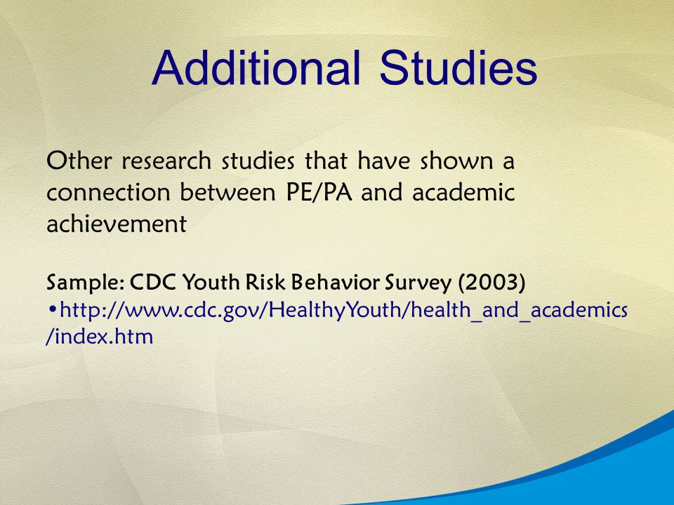 Additional Studies Other research studies that have shown a connection between PE/PA and academic achievement Sample: CDC Youth Risk Behavior Survey (2003) http://www.cdc.gov/HealthyYouth/health_and_academics /index.htm