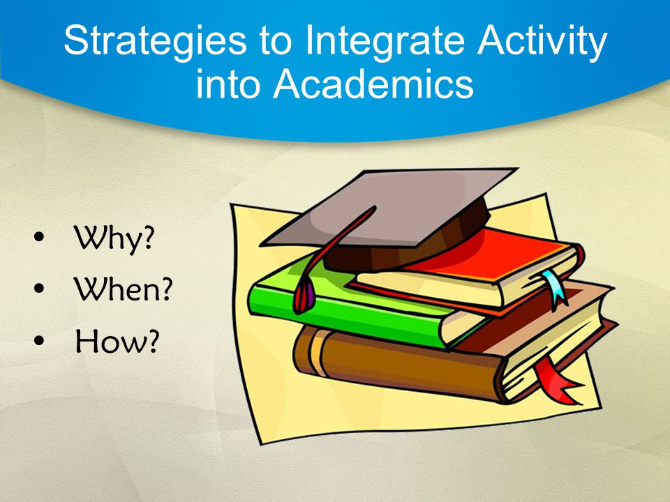Strategies to Integrate Activity into Academics Why When How
