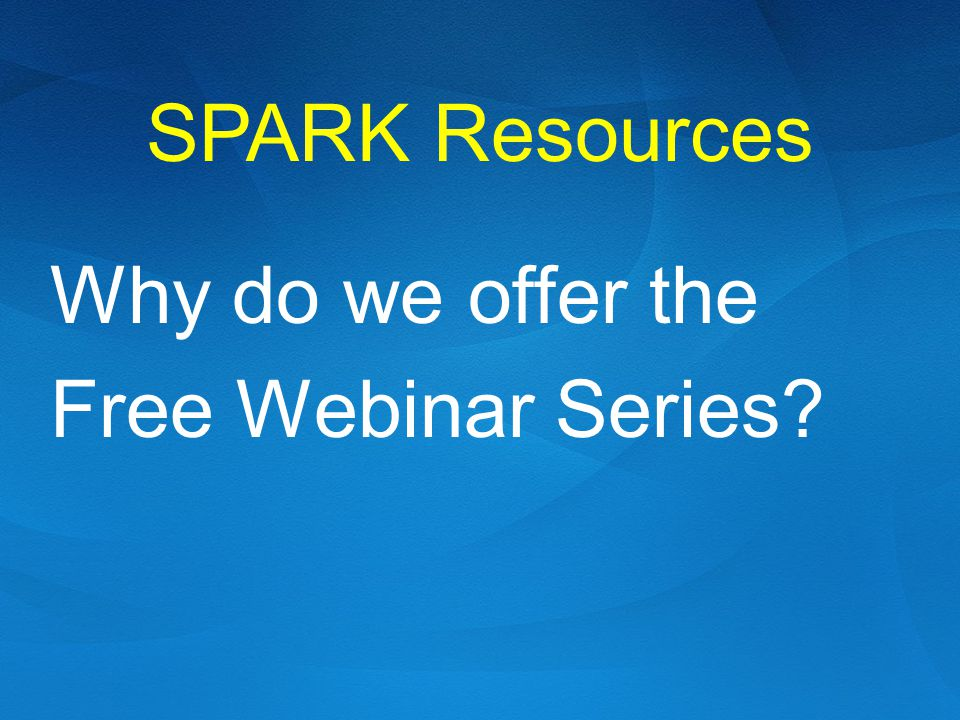 SPARK Resources Why do we offer the Free Webinar Series