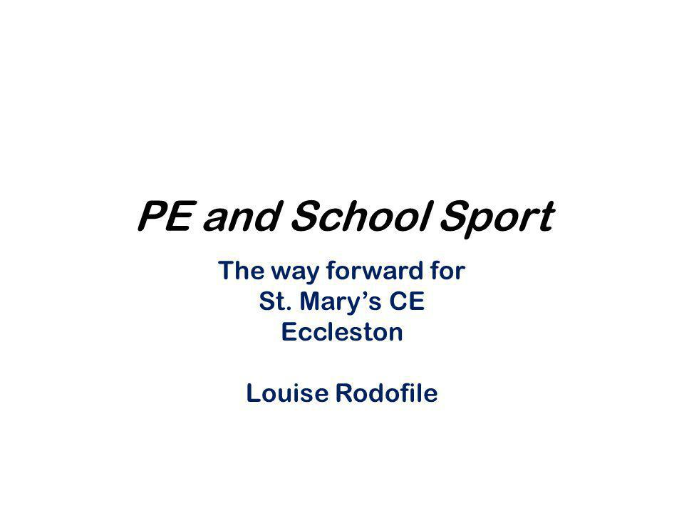 PE and School Sport The way forward for St. Mary's CE Eccleston Louise Rodofile