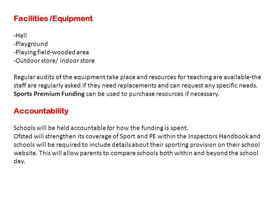 Facilities /Equipment -Hall -Playground -Playing field-wooded area -Outdoor store/ indoor store Regular audits of the equipment take place and resources for teaching are available-the staff are regularly asked if they need replacements and can request any specific needs.