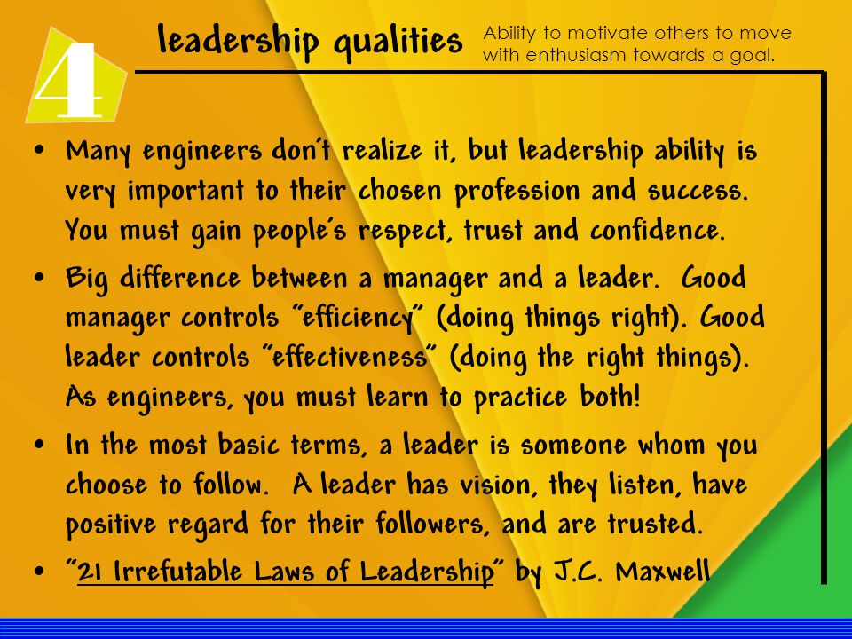 4 leadership qualities Ability to motivate others to move with enthusiasm towards a goal.