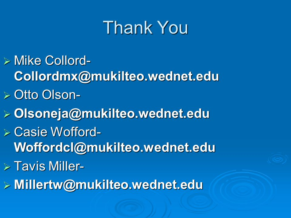 Thank You  Mike Collord- Collordmx@mukilteo.wednet.edu  Otto Olson-  Olsoneja@mukilteo.wednet.edu  Casie Wofford- Woffordcl@mukilteo.wednet.edu  Tavis Miller-  Millertw@mukilteo.wednet.edu