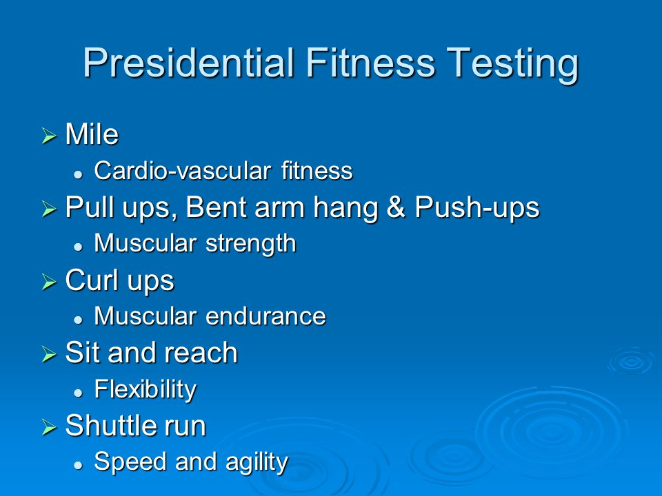 Presidential Fitness Testing  Mile Cardio-vascular fitness Cardio-vascular fitness  Pull ups, Bent arm hang & Push-ups Muscular strength Muscular strength  Curl ups Muscular endurance Muscular endurance  Sit and reach Flexibility Flexibility  Shuttle run Speed and agility Speed and agility