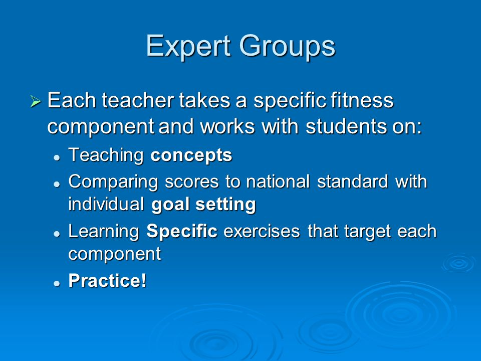 Expert Groups  Each teacher takes a specific fitness component and works with students on: Teaching concepts Teaching concepts Comparing scores to national standard with individual goal setting Comparing scores to national standard with individual goal setting Learning Specific exercises that target each component Learning Specific exercises that target each component Practice.