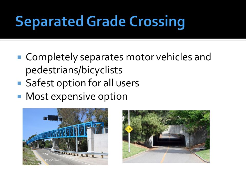  Completely separates motor vehicles and pedestrians/bicyclists  Safest option for all users  Most expensive option
