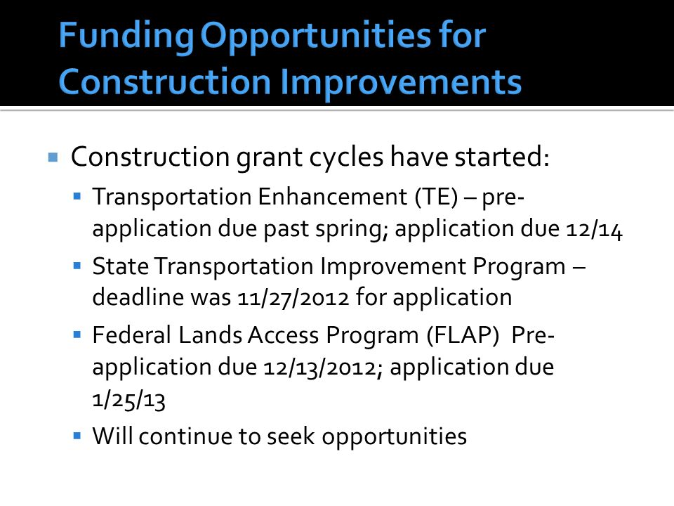  Construction grant cycles have started:  Transportation Enhancement (TE) – pre- application due past spring; application due 12/14  State Transportation Improvement Program – deadline was 11/27/2012 for application  Federal Lands Access Program (FLAP) Pre- application due 12/13/2012; application due 1/25/13  Will continue to seek opportunities