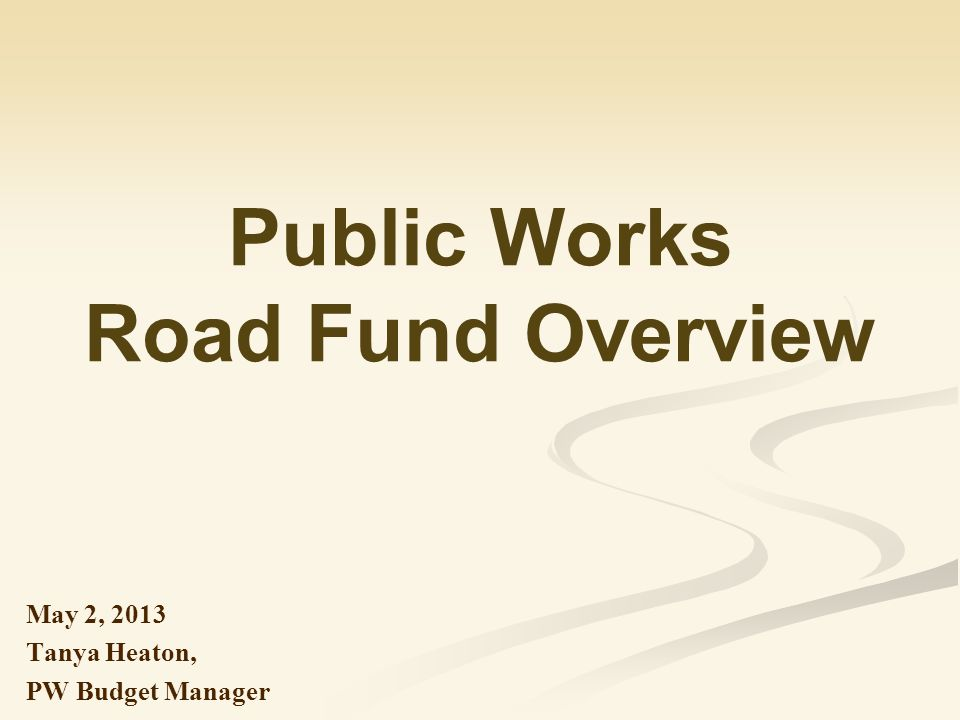 Public Works Road Fund Overview May 2, 2013 Tanya Heaton, PW Budget Manager