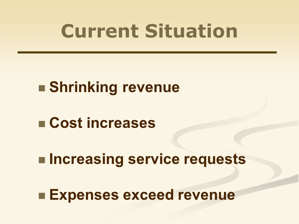 Current Situation Shrinking revenue Cost increases Increasing service requests Expenses exceed revenue