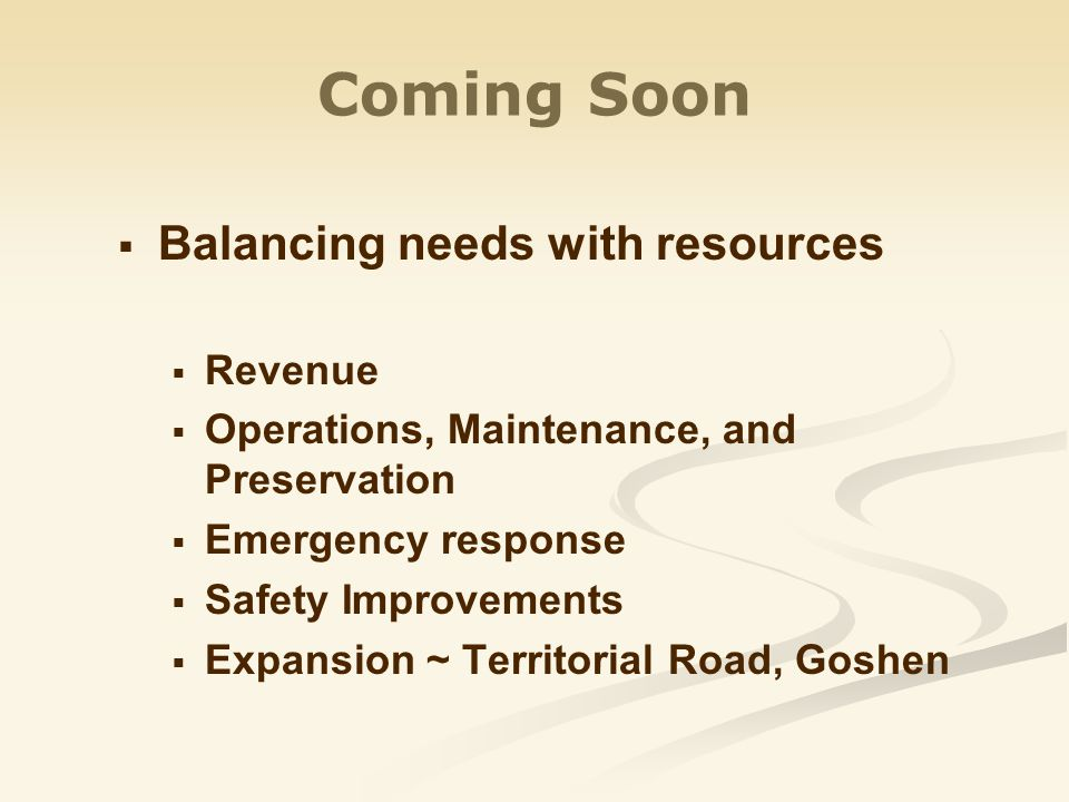 Coming Soon   Balancing needs with resources   Revenue   Operations, Maintenance, and Preservation   Emergency response   Safety Improvements   Expansion ~ Territorial Road, Goshen