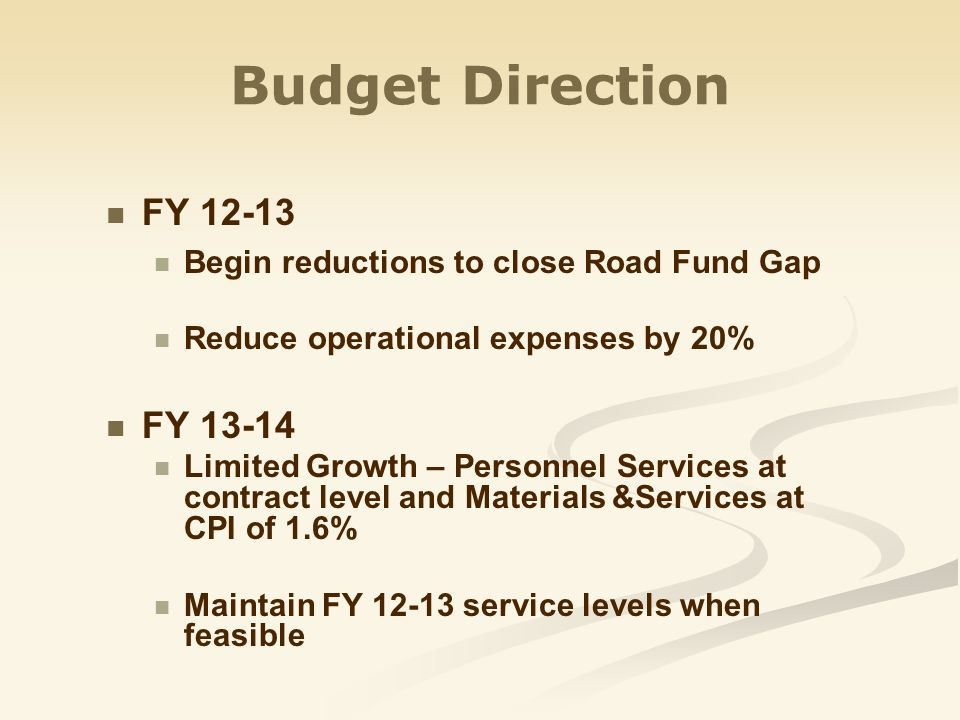 Budget Direction FY 12-13 Begin reductions to close Road Fund Gap Reduce operational expenses by 20% FY 13-14 Limited Growth – Personnel Services at contract level and Materials &Services at CPI of 1.6% Maintain FY 12-13 service levels when feasible