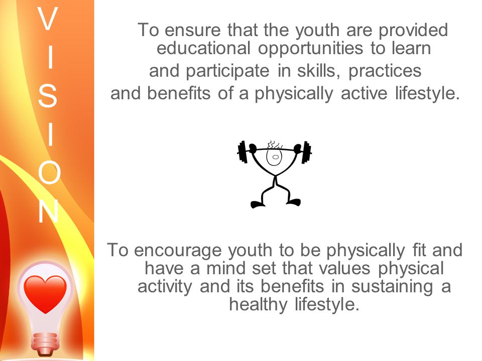 V I S I O N To ensure that the youth are provided educational opportunities to learn and participate in skills, practices and benefits of a physically active lifestyle.