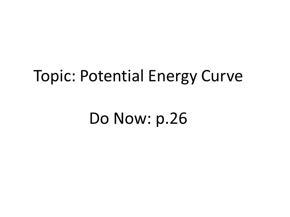 Topic: Potential Energy Curve Do Now: p.26
