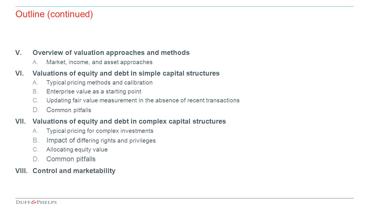 Outline (continued) V.Overview of valuation approaches and methods A.Market, income, and asset approaches VI.Valuations of equity and debt in simple c