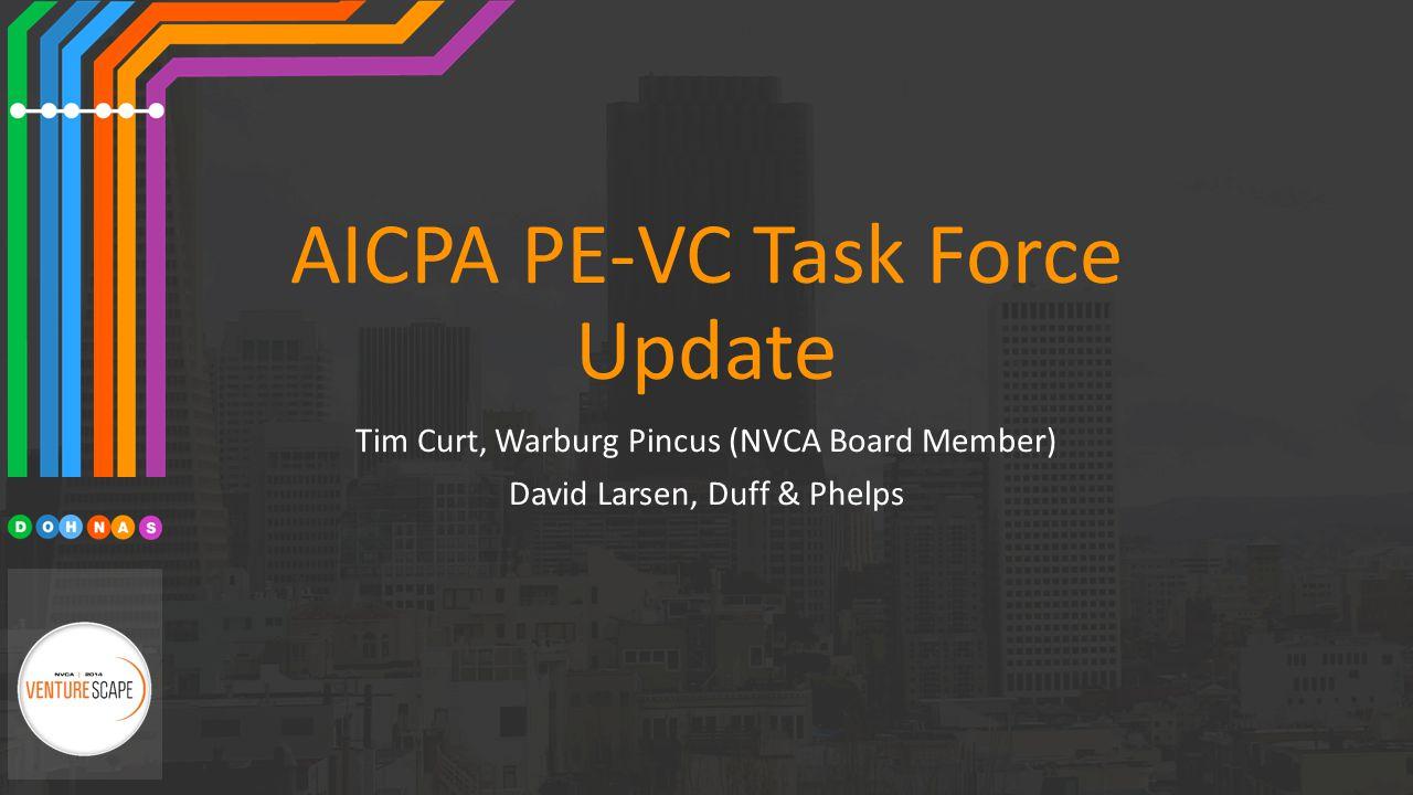 AICPA PE-VC Task Force Update Tim Curt, Warburg Pincus (NVCA Board Member) David Larsen, Duff & Phelps