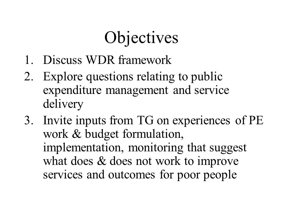 Objectives 1.Discuss WDR framework 2.Explore questions relating to public expenditure management and service delivery 3.Invite inputs from TG on experiences of PE work & budget formulation, implementation, monitoring that suggest what does & does not work to improve services and outcomes for poor people