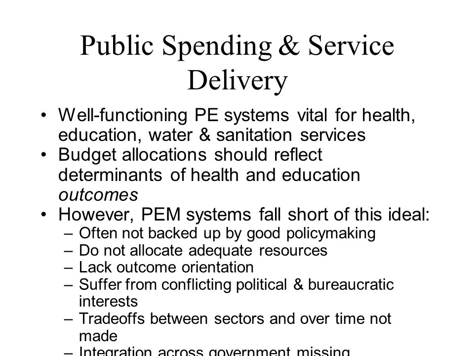 Public Spending & Service Delivery Well-functioning PE systems vital for health, education, water & sanitation services Budget allocations should reflect determinants of health and education outcomes However, PEM systems fall short of this ideal: – Often not backed up by good policymaking – Do not allocate adequate resources – Lack outcome orientation – Suffer from conflicting political & bureaucratic interests – Tradeoffs between sectors and over time not made – Integration across government missing