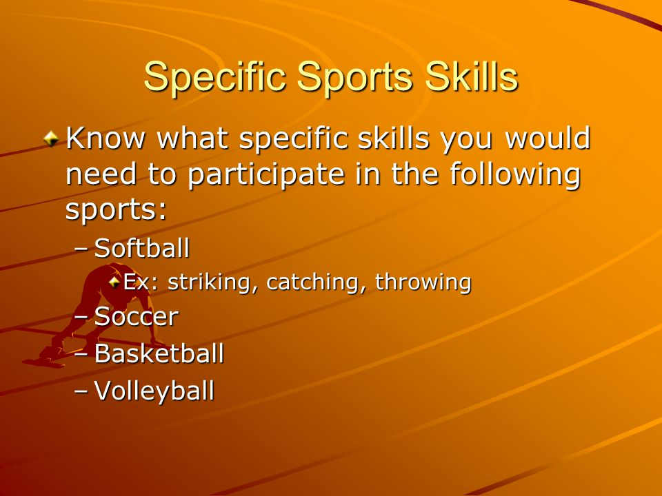Specific Sports Skills Know what specific skills you would need to participate in the following sports: –Softball Ex: striking, catching, throwing –So