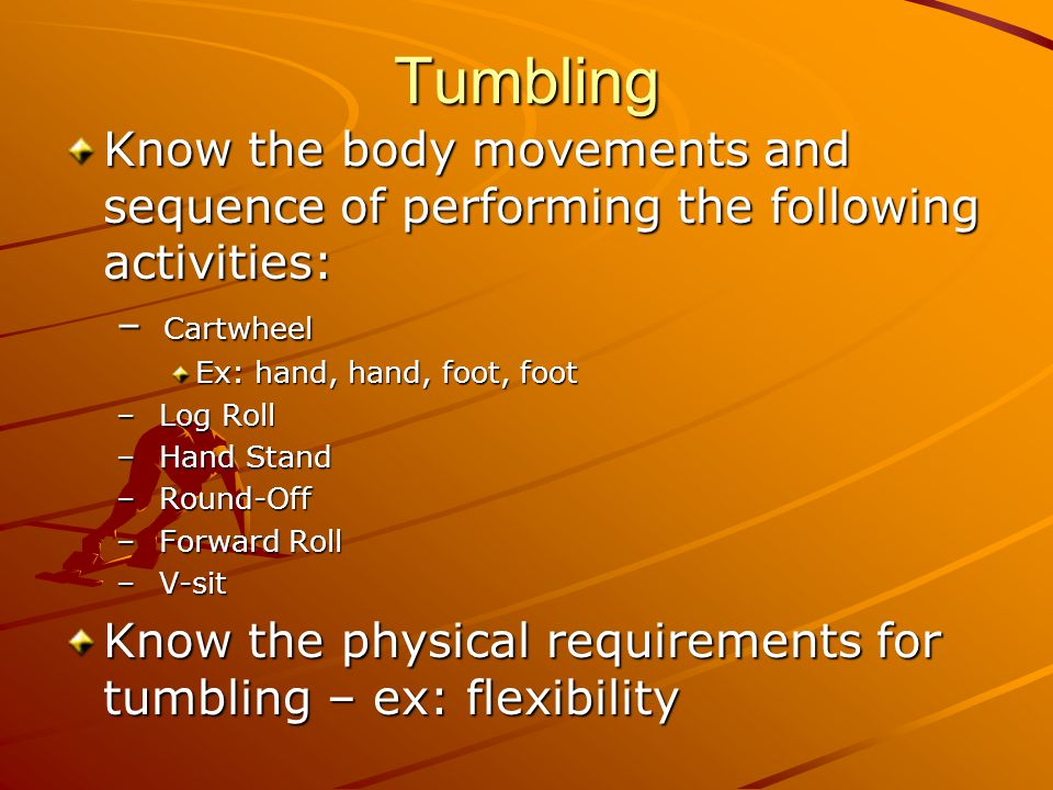 Tumbling Know the body movements and sequence of performing the following activities: – Cartwheel Ex: hand, hand, foot, foot – Log Roll – Hand Stand –
