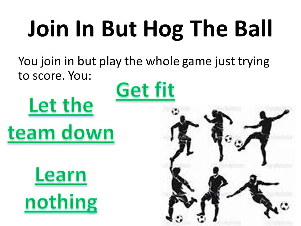 Join In But Hog The Ball You join in but play the whole game just trying to score. You: