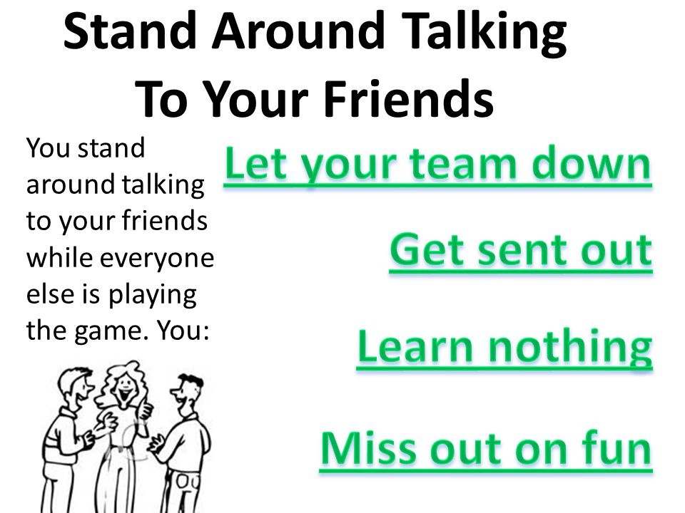 Stand Around Talking To Your Friends You stand around talking to your friends while everyone else is playing the game.