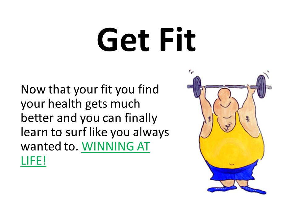 Get Fit Now that your fit you find your health gets much better and you can finally learn to surf like you always wanted to.