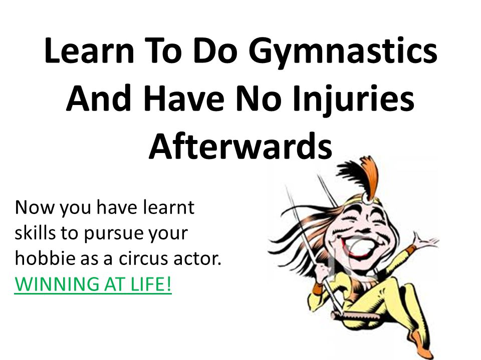 Learn To Do Gymnastics And Have No Injuries Afterwards Now you have learnt skills to pursue your hobbie as a circus actor.