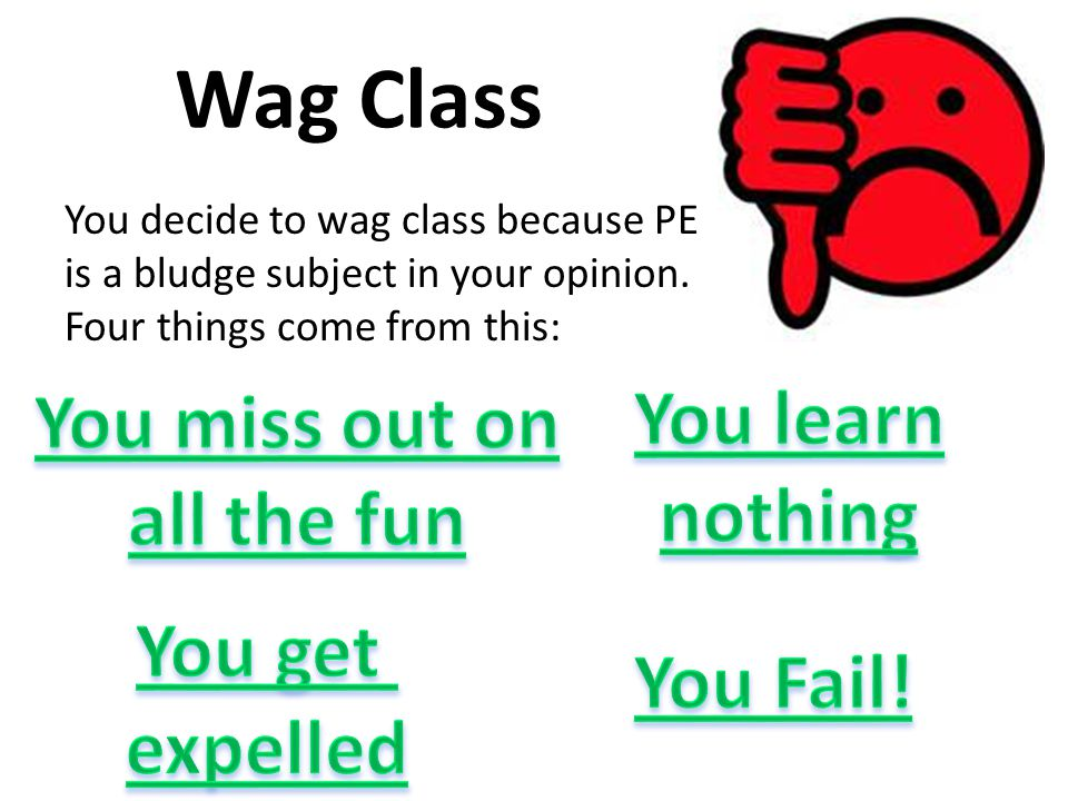 Wag Class You decide to wag class because PE is a bludge subject in your opinion.