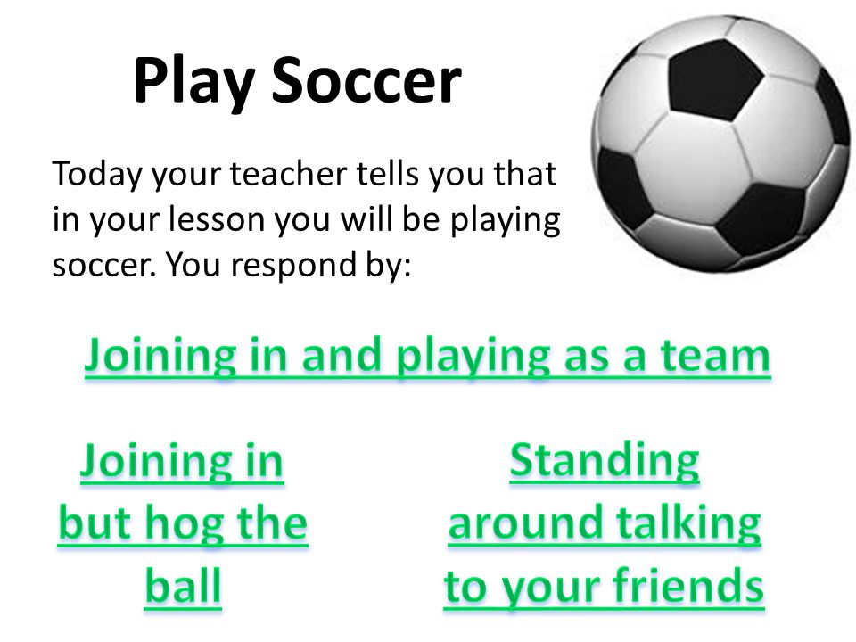 Play Soccer Today your teacher tells you that in your lesson you will be playing soccer.