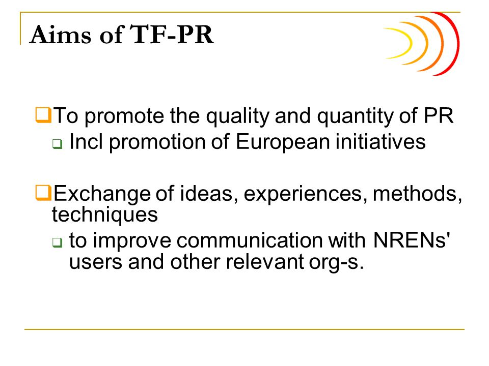 Aims of TF-PR  To promote the quality and quantity of PR  Incl promotion of European initiatives  Exchange of ideas, experiences, methods, techniques  to improve communication with NRENs users and other relevant org-s.
