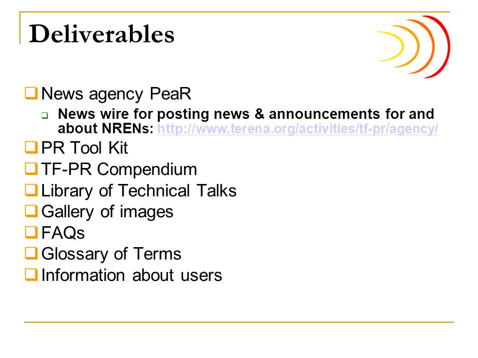 Deliverables  News agency PeaR  News wire for posting news & announcements for and about NRE Ns: http://www.terena.org/activities/tf-pr/agency/http://www.terena.org/activities/tf-pr/agency/  PR Tool Kit  TF-PR Compendium  Library of Technical Talks  Gallery of images  FAQs  Glossary of Terms  Information about users