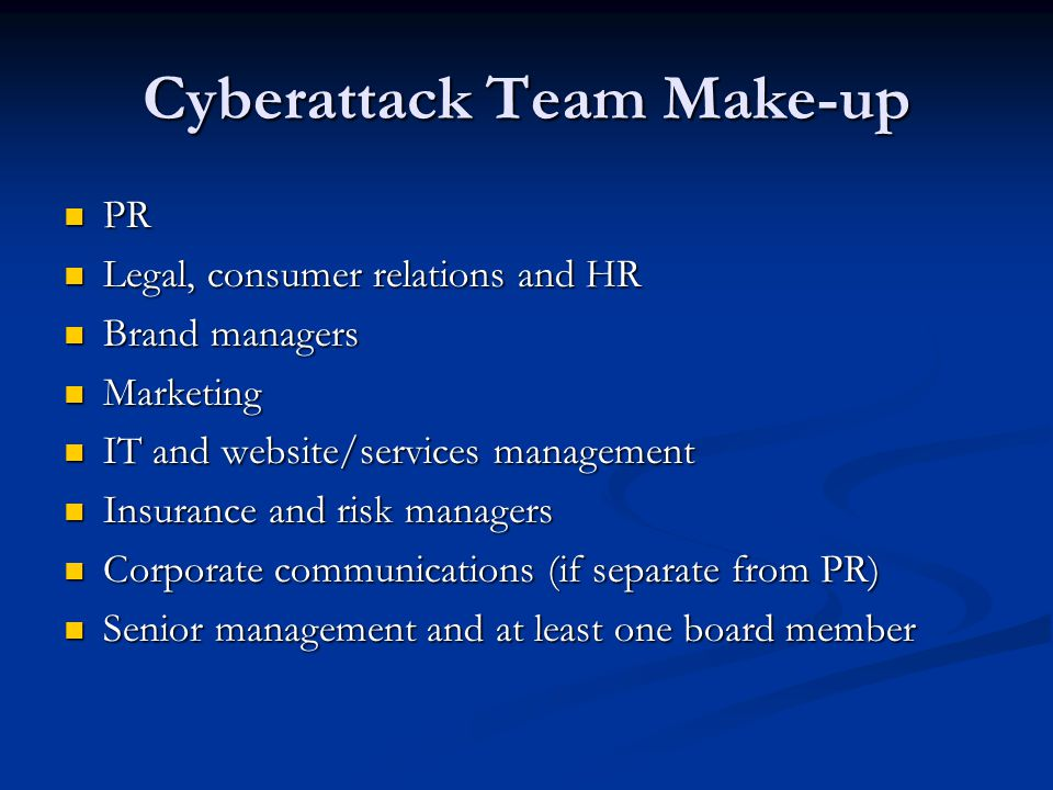 Cyberattack Team Make-up PR PR Legal, consumer relations and HR Legal, consumer relations and HR Brand managers Brand managers Marketing Marketing IT and website/services management IT and website/services management Insurance and risk managers Insurance and risk managers Corporate communications (if separate from PR) Corporate communications (if separate from PR) Senior management and at least one board member Senior management and at least one board member