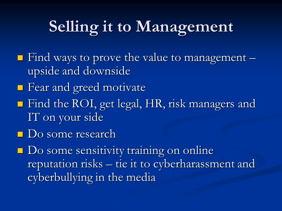 Selling it to Management Find ways to prove the value to management – upside and downside Find ways to prove the value to management – upside and down