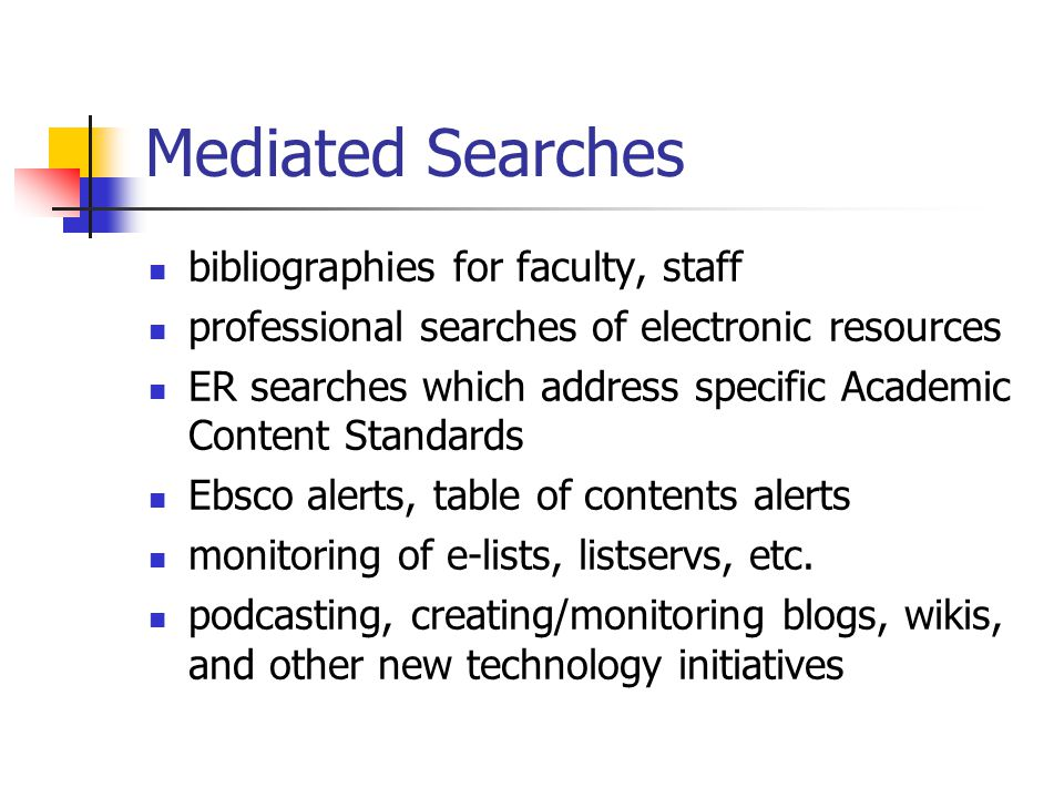 Mediated Searches bibliographies for faculty, staff professional searches of electronic resources ER searches which address specific Academic Content Standards Ebsco alerts, table of contents alerts monitoring of e-lists, listservs, etc.
