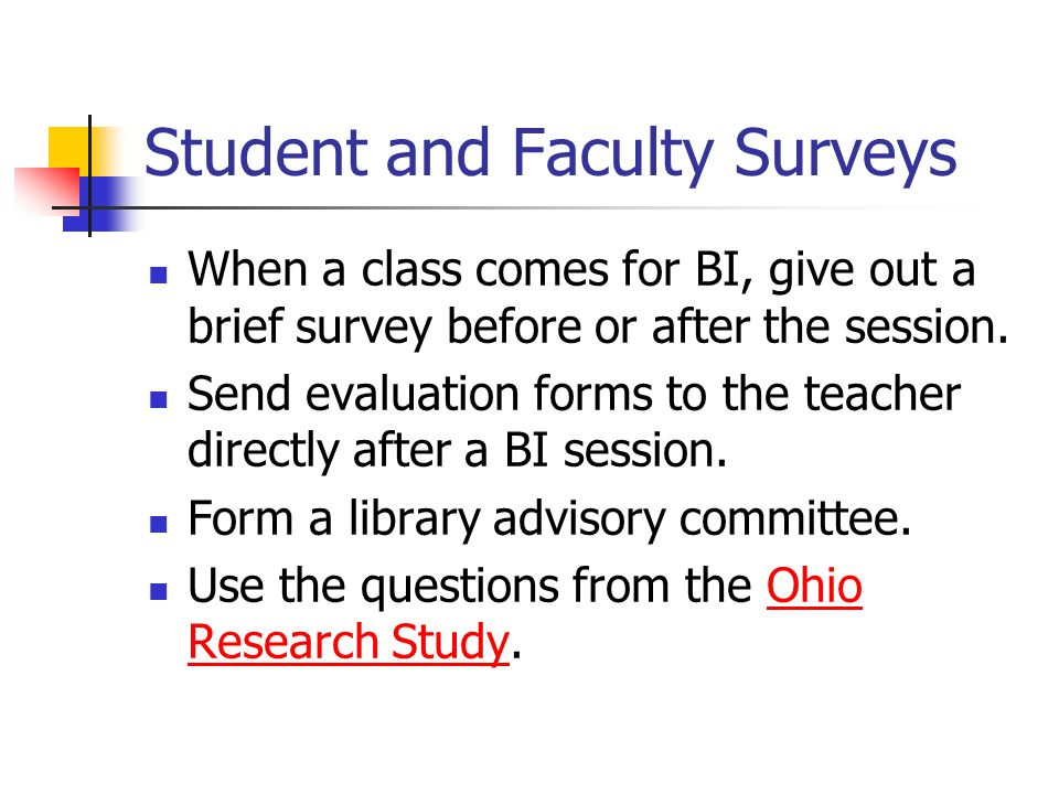 Student and Faculty Surveys When a class comes for BI, give out a brief survey before or after the session.