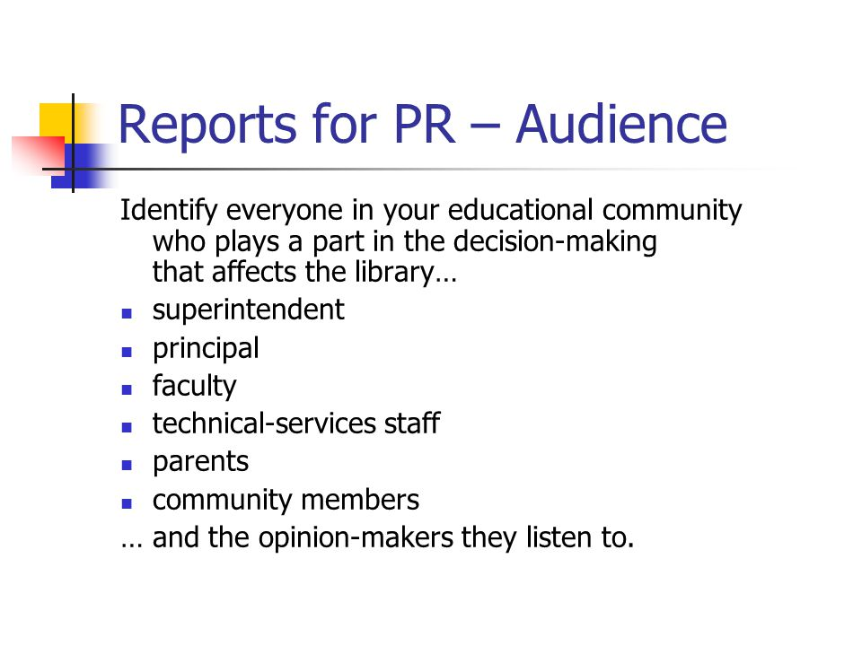 Reports for PR – Audience Identify everyone in your educational community who plays a part in the decision-making that affects the library… superintendent principal faculty technical-services staff parents community members … and the opinion-makers they listen to.