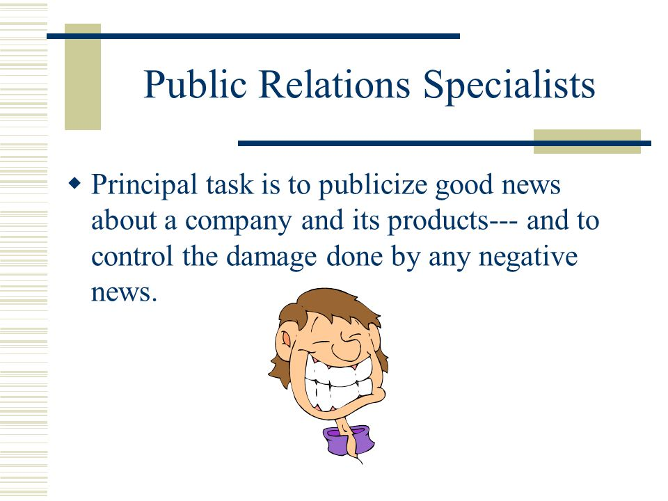 Public Relations Specialists  Principal task is to publicize good news about a company and its products--- and to control the damage done by any nega