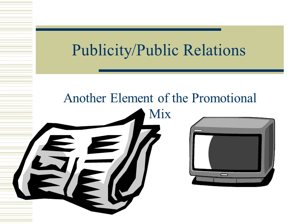 Publicity/Public Relations Another Element of the Promotional Mix
