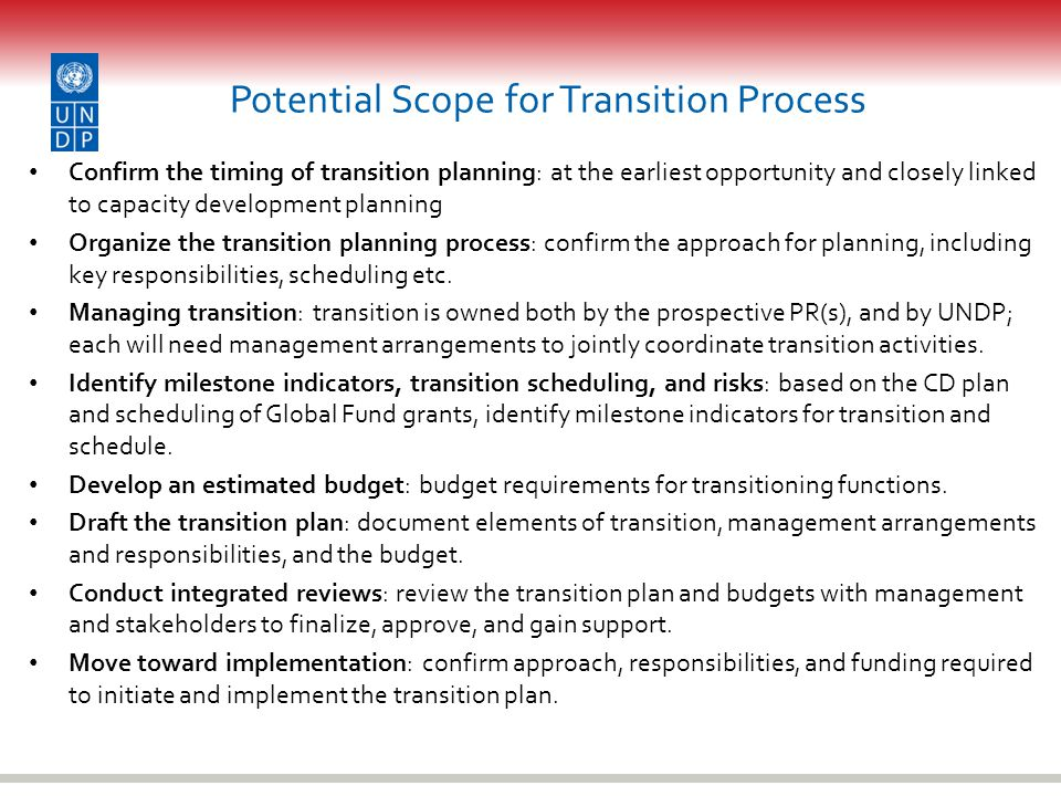 Potential Scope for Transition Process Confirm the timing of transition planning: at the earliest opportunity and closely linked to capacity development planning Organize the transition planning process: confirm the approach for planning, including key responsibilities, scheduling etc.