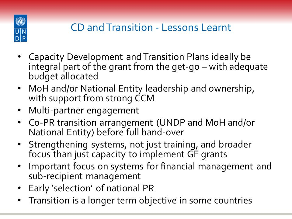 CD and Transition - Lessons Learnt Capacity Development and Transition Plans ideally be integral part of the grant from the get-go – with adequate budget allocated MoH and/or National Entity leadership and ownership, with support from strong CCM Multi-partner engagement Co-PR transition arrangement (UNDP and MoH and/or National Entity) before full hand-over Strengthening systems, not just training, and broader focus than just capacity to implement GF grants Important focus on systems for financial management and sub-recipient management Early 'selection' of national PR Transition is a longer term objective in some countries