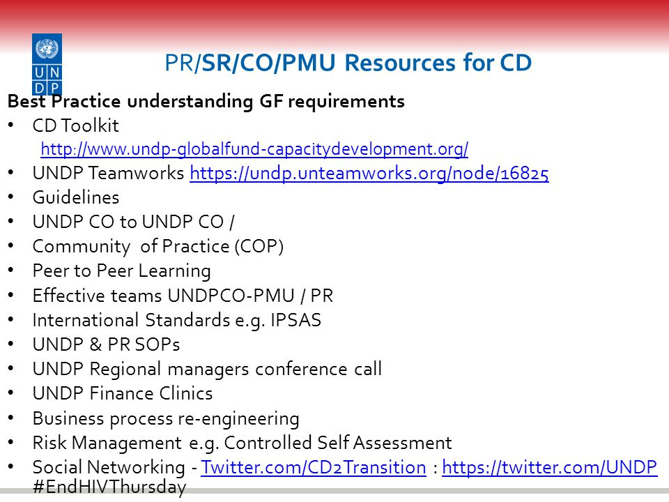 CD Opportunities from Business Process Re- engineering Transfer of activities from UNDP to future PR or National Entity Good and simple design of SOPs (enables CD) Defining Roles and Responsibilities UNDP CO-PMU / PR PR SOPs UNDP CO-PMU / PR 'joined up' working Roll out of SOPs to PR + Coaching and mentoring PR understanding of UNDP, GF and other funders requirements Separating Program Management & Quality Assurance Review / establish / strengthen PR SOPs Shadowing / Secondment / Parallel systems CD Plan to strengthen PR systems for Programming, FM, Procurement & M&E Everyone has a contribution to make to PR CD