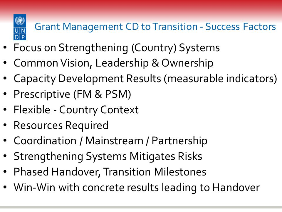 Grant Management CD to Transition - Success Factors Focus on Strengthening (Country) Systems Common Vision, Leadership & Ownership Capacity Development Results (measurable indicators) Prescriptive (FM & PSM) Flexible - Country Context Resources Required Coordination / Mainstream / Partnership Strengthening Systems Mitigates Risks Phased Handover, Transition Milestones Win-Win with concrete results leading to Handover
