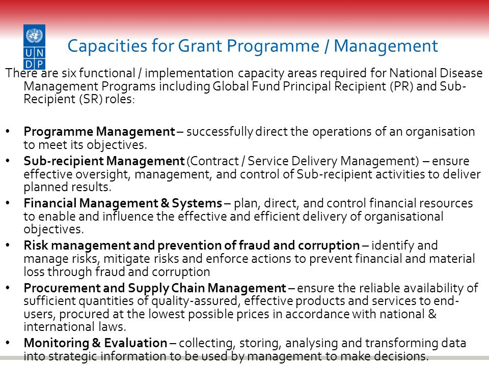 Capacities for Grant Programme / Management There are six functional / implementation capacity areas required for National Disease Management Programs including Global Fund Principal Recipient (PR) and Sub- Recipient (SR) roles: Programme Management – successfully direct the operations of an organisation to meet its objectives.