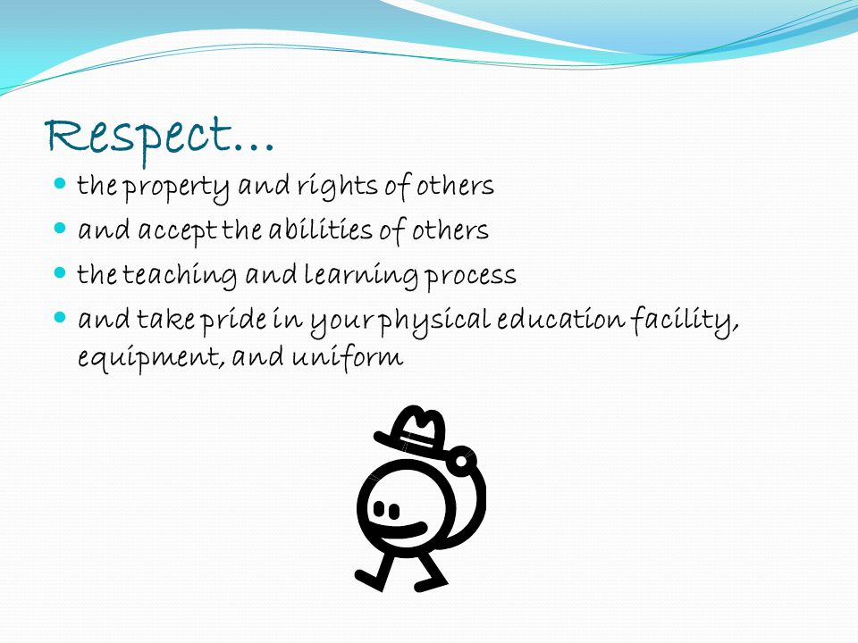 Respect… the property and rights of others and accept the abilities of others the teaching and learning process and take pride in your physical education facility, equipment, and uniform